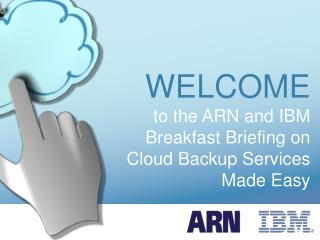 WELCOME to the ARN and IBM Breakfast Briefing on Cloud Backup Services Made Easy
