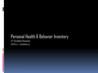 Personal Health & Behavior Inventory 7 th  Grade Choices Unit 1 – Lesson 5