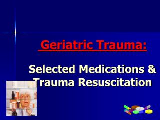 Geriatric Trauma: Selected Medications & Trauma Resuscitation