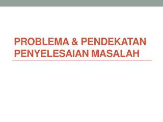 Problema  &  Pendekatan penyelesaian masalah