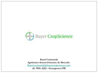 Karol Czelusniak Agrônomo desenvolvimento de Mercado  Karol.czelusniak@bayercropscience