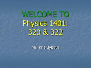 WELCOME TO Physics 1401: 320  &  322