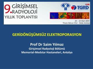 GERİDÖNÜŞÜMSÜZ ELEKTROPORASYON Prof Dr  Saim Yılmaz Girişimsel Radyoloji Bölümü