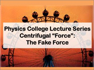 "Physics College Lecture Series Centrifugal ""Force"":  The Fake  F orce"