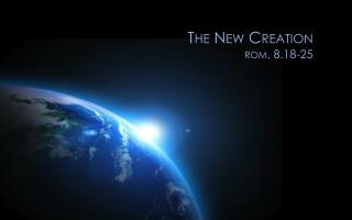 The New Creation r om . 8.18-25