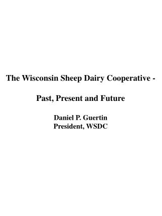 The Wisconsin Sheep Dairy Cooperative - Past, Present and Future Daniel P. Guertin President, WSDC