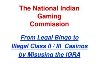 The National Indian Gaming   Commission From Legal Bingo to  Illegal Class II / III  Casinos