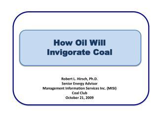 How Oil Will Invigorate Coal Robert L. Hirsch, Ph.D. Senior Energy Advisor