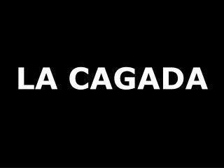 LA CAGADA