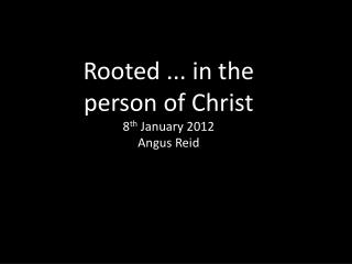 Rooted ... in the person of Christ 8 th  January 2012 Angus Reid