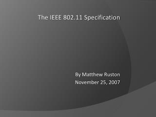 The IEEE 802.11 Specification By Matthew Ruston November 25, 2007