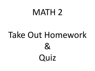 MATH 2 Take Out Homework &  Quiz