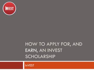 HOW TO APPLY FOR, AND  EARN , AN INVEST SCHOLARSHIP