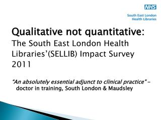 Qualitative not quantitative:  The South East London Health  Libraries'(SELLIB) Impact Survey 2011