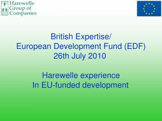 British Expertise/ European Development Fund (EDF) 26th July 2010  Harewelle experience