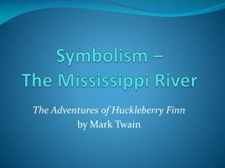 Symbolism �  The Mississippi River