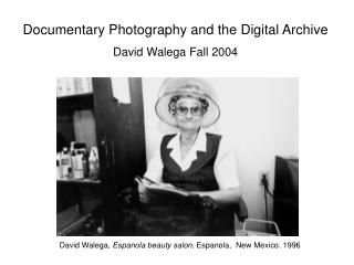 Documentary Photography and the Digital Archive  David Walega Fall 2004