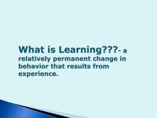 What is Learning??? - a relatively permanent change in behavior that results from experience.