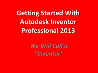 Getting Started With Autodesk Inventor Professional 2013