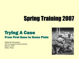 Trying A Case From First Base to Home Plate  Dallas Bar Association Tort  Insurance Practice Section March 9, 2007 Dalla