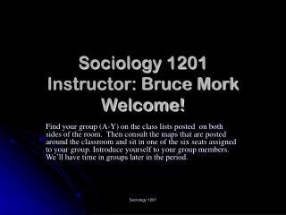 Sociology 1201 Instructor: Bruce Mork Welcome!