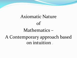 Axiomatic Nature  of  Mathematics –  A Contemporary approach based on intuition  .