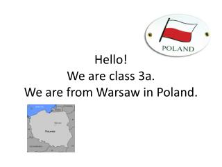 Hello ! We  are class  3a. We  are from  Warsaw  in  Poland.