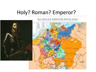 Holy? Roman? Emperor?