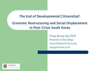 Chang Kyung-Sup, Ph.D   Professor of Sociology Seoul National University changks@snu.ac.kr