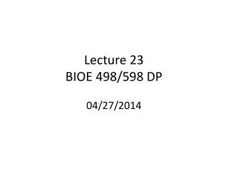 Lecture  23 BIOE 498/598 DP 04/27/2014