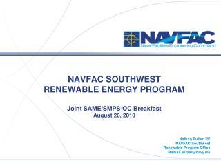 NAVFAC SOUTHWEST RENEWABLE ENERGY PROGRAM Joint SAME/SMPS-OC Breakfast August 26, 2010