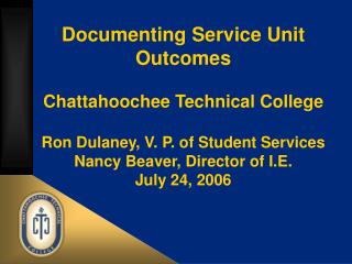 Documenting Service Unit Outcomes   Chattahoochee Technical College  Ron Dulaney, V. P. of Student Services Nancy Beaver
