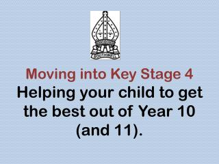 Moving into Key Stage 4 Helping your child to get the best out of Year 10 (and 11).