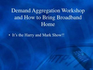 Demand Aggregation Workshop and How to Bring Broadband Home