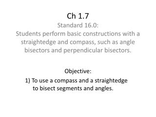 Objective: 1)  T o use a compass and a straightedge 	to bisect segments and angles.