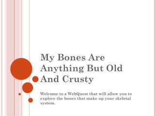 My Bones Are Anything But Old And Crusty