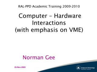 RAL-PPD Academic Training 2009-2010  Computer – Hardware Interactions (with emphasis on VME)