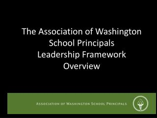 The Association of Washington School Principals Leadership Framework Overview