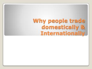Why people trade domestically & Internationally
