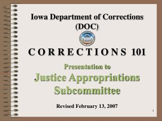 Iowa Department of Corrections DOC  C O R R E C T I O N S  101  Presentation to Justice Appropriations Subcommittee  Rev