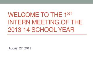 Welcome to the 1 st  Intern Meeting of the 2013-14 School Year