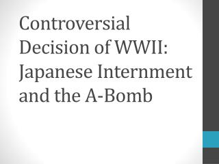 Controversial Decision of WWII: Japanese Internment and the A-Bomb