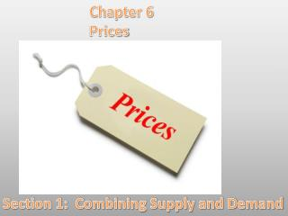 Chapter  6 		Prices Section  1:  Combining Supply and Demand