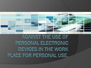 Against The use of personal electronic devices in the work place for personal Use.