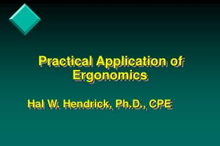 Practical Application of                  Ergonomics         Hal W. Hendrick, Ph.D., CPE