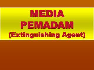 MEDIA  PEMADAM (Extinguishing Agent)