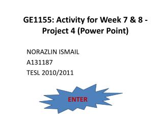 GE1155: Activity for Week 7 & 8 - Project 4 (Power Point)