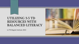 Utilizing 3-5 TD Resources with Balanced Literacy