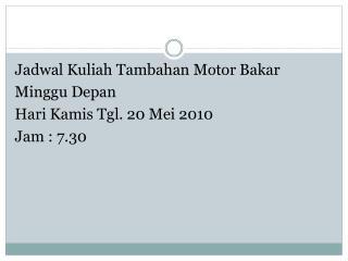 Jadwal Kuliah Tambahan Motor Bakar Minggu Depan Hari Kamis Tgl. 20 Mei 2010 Jam : 7.30