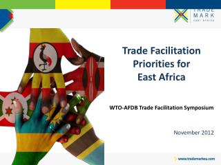 Trade Facilitation Priorities for  East Africa WTO-AFDB Trade Facilitation Symposium November 2012